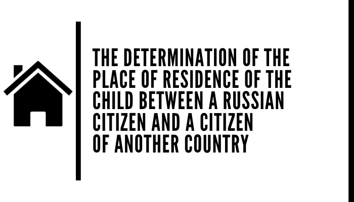 The Determination Of The Place Of Residence Of The Child Between A Russian Citizen And A Citizen Of Another Country