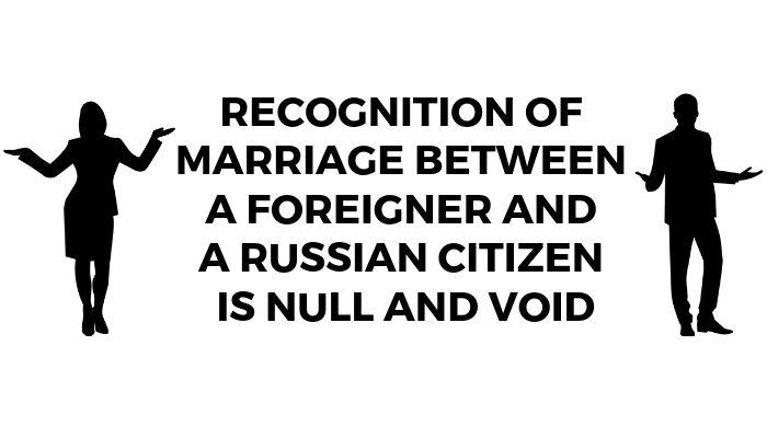 Recognition Of Marriage Between A Foreigner And A Russian Citizen Is Null And Void