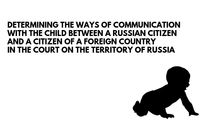 Determining The Ways Of Communication With The Child Between A Russian Citizen And A Citizen Of A Foreign Country In The Court On The Territory Of Russia