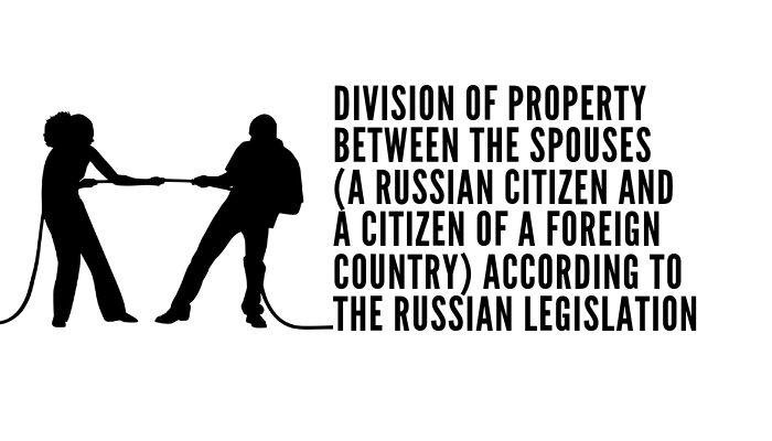Division Of Property Between The Spouses (a Russian Citizen And A Citizen Of A Foreign Country) According To The Russian Legislation
