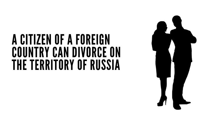 A Citizen Of A Foreign Country Can Divorce On The Territory Of Russia